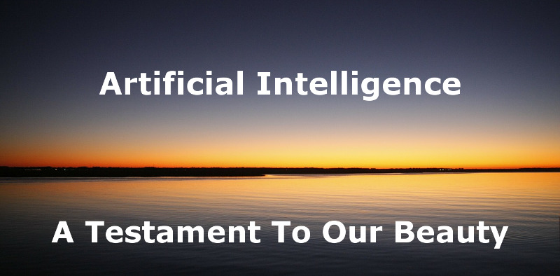 Artificial Intelligence: A Testament To Our Beauty